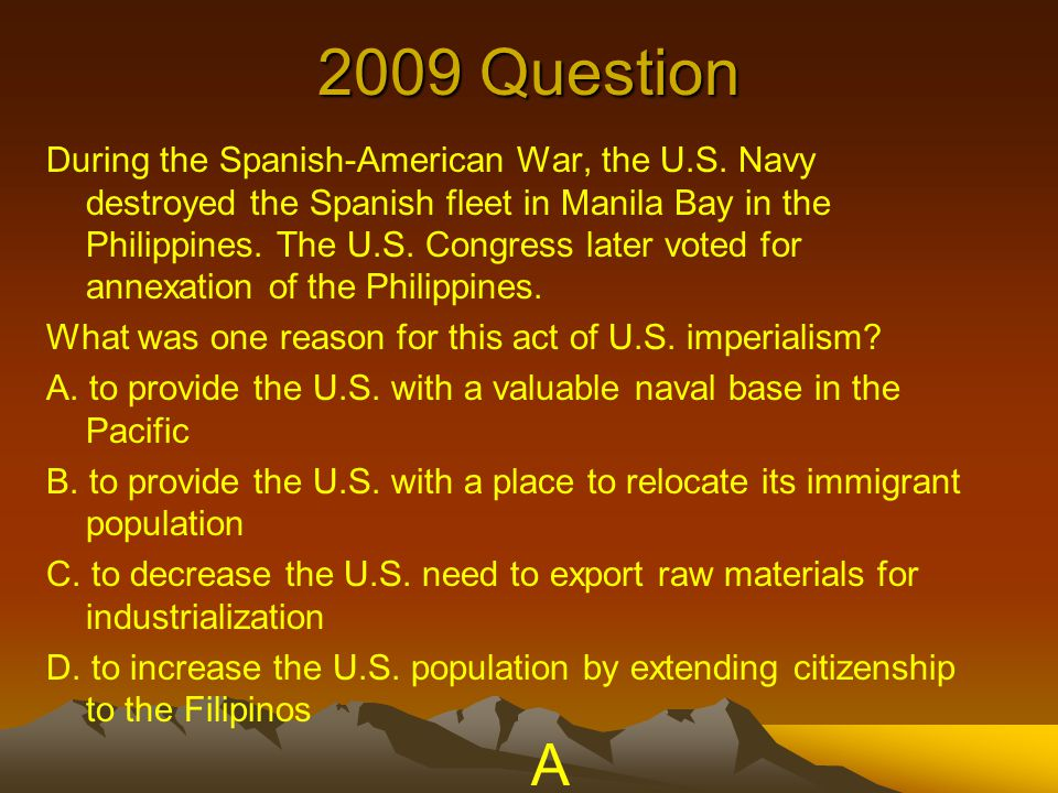2009 Question During the Spanish-American War, the U.S. Navy destroyed the Spanish fleet in Manila Bay in the Philippines. The U.S. Congress later vot