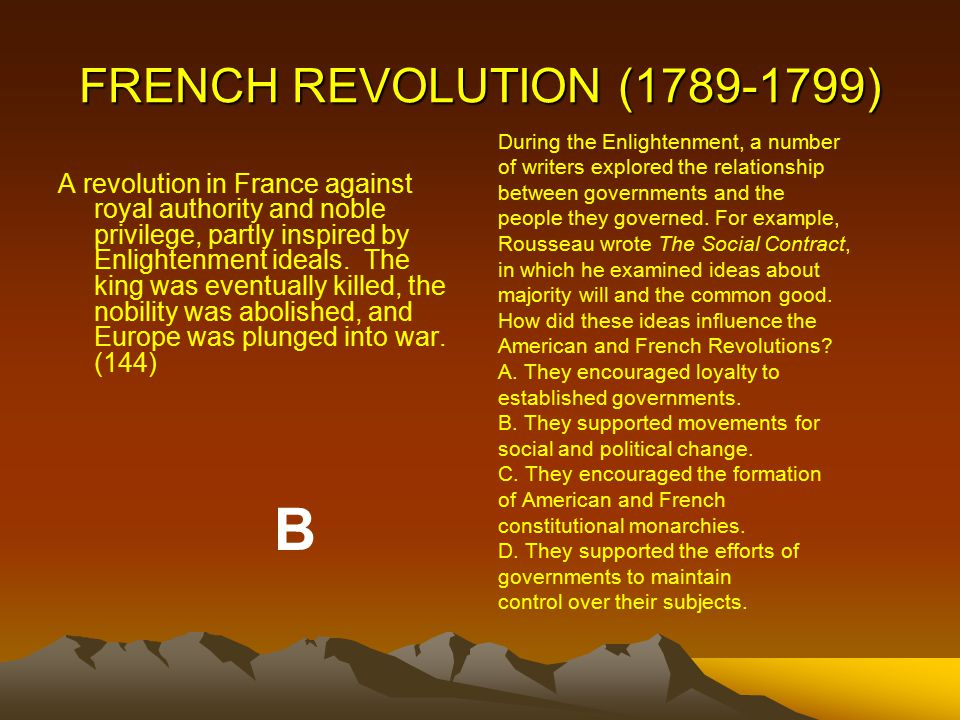 FRENCH REVOLUTION (1789-1799) A revolution in France against royal authority and noble privilege, partly inspired by Enlightenment ideals.