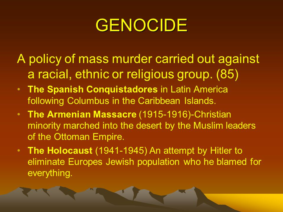 GENOCIDE A policy of mass murder carried out against a racial, ethnic or religious group.