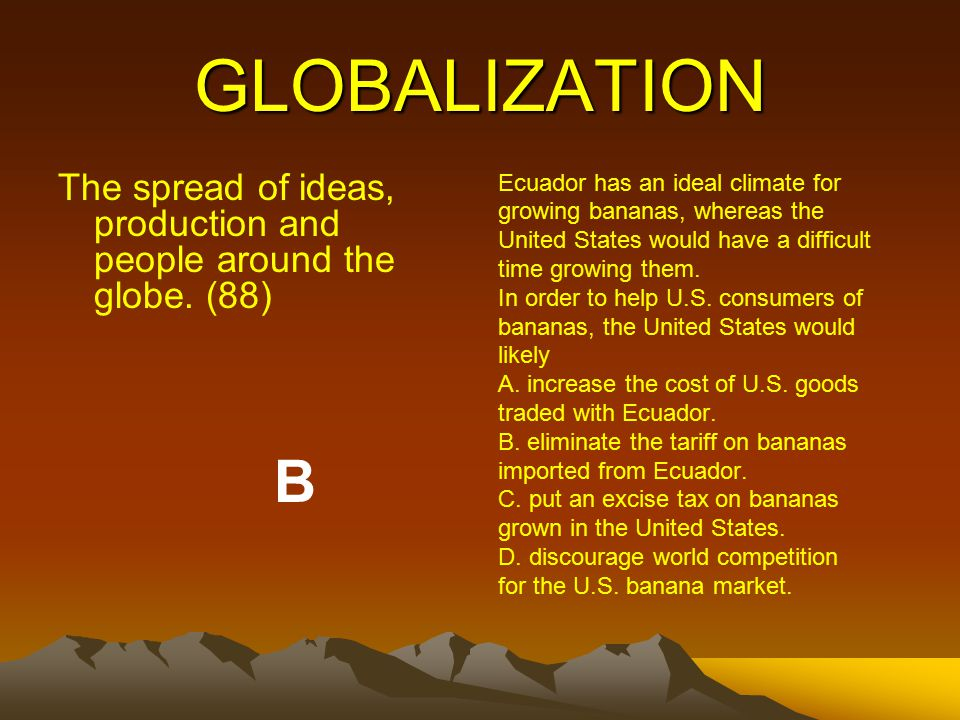 GLOBALIZATION The spread of ideas, production and people around the globe.