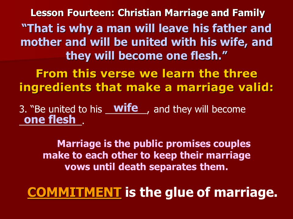 Lesson Fourteen: Christian Marriage and Family From this verse we learn the three ingredients that make a marriage valid: That is why a man will leave his father and mother and will be united with his wife, and they will become one flesh. Marriage is the public promises couples make to each other to keep their marriage vows until death separates them.