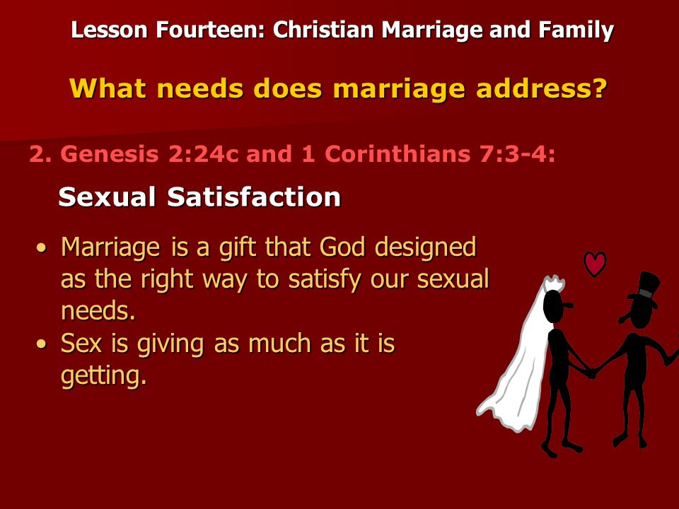 Lesson Fourteen: Christian Marriage and Family Sexual Satisfaction What needs does marriage address.