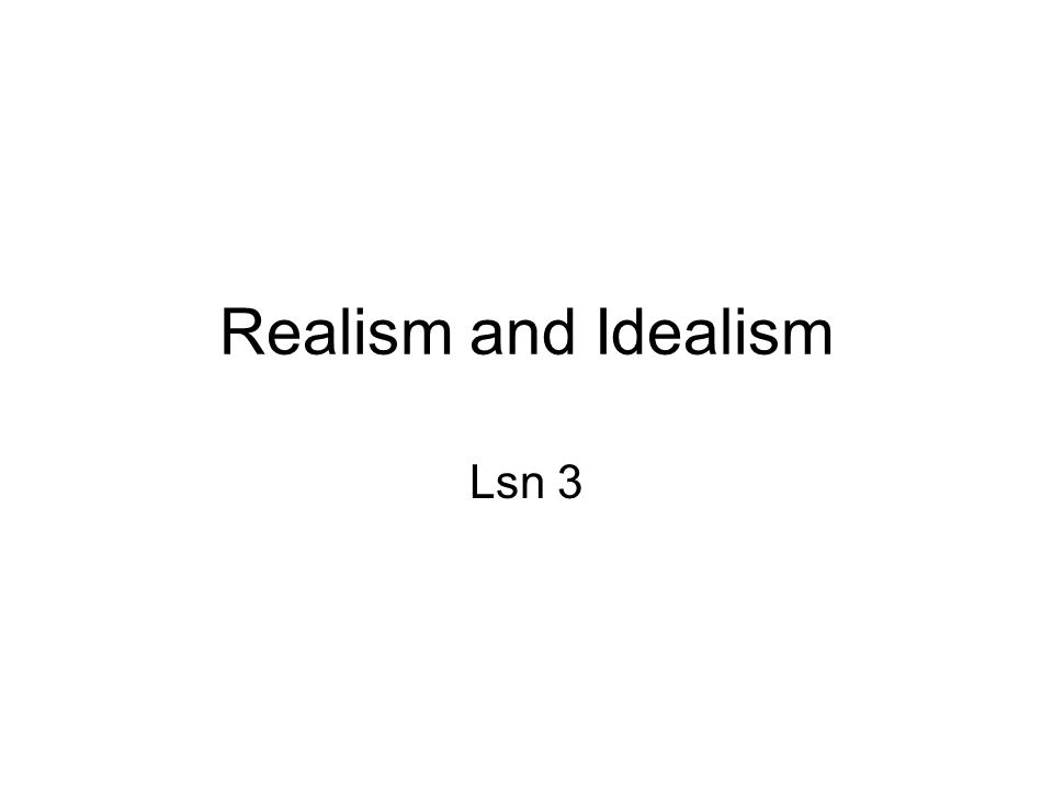 Realism and Idealism Lsn 3