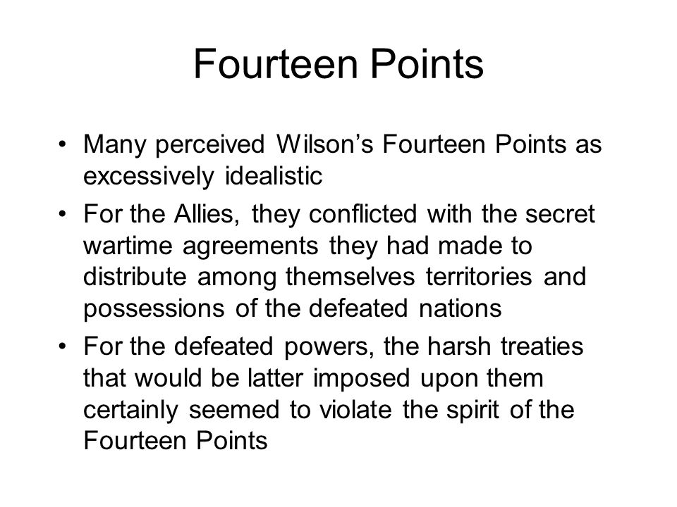 Fourteen Points Many perceived Wilson's Fourteen Points as excessively idealistic For the Allies, they conflicted with the secret wartime agreements t
