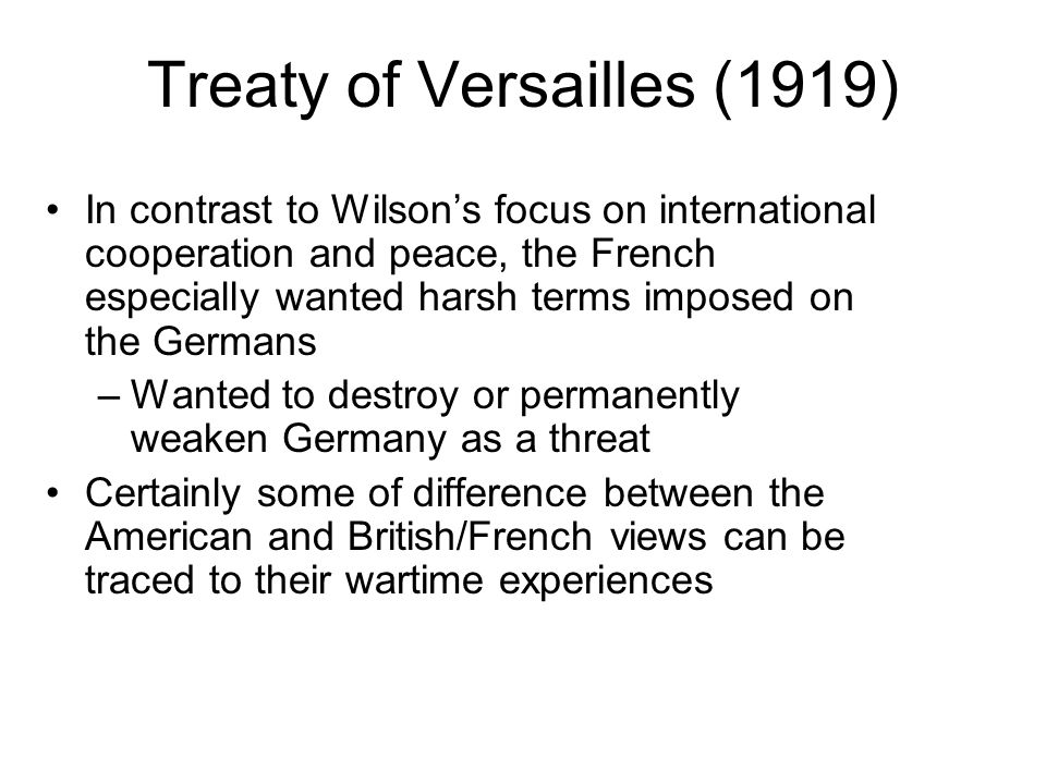 Treaty of Versailles (1919) In contrast to Wilson's focus on international cooperation and peace, the French especially wanted harsh terms imposed on