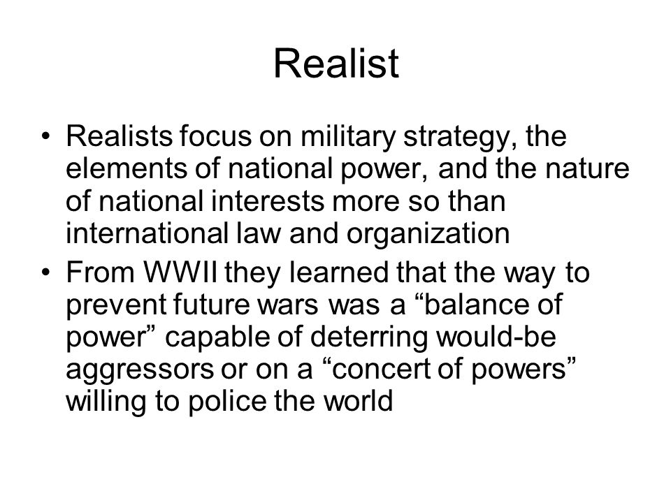 Realist Realists focus on military strategy, the elements of national power, and the nature of national interests more so than international law and o
