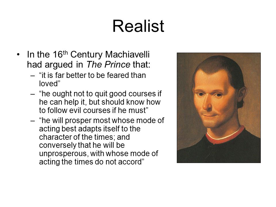 "Realist In the 16 th Century Machiavelli had argued in The Prince that: –""it is far better to be feared than loved"" –""he ought not to quit good course"