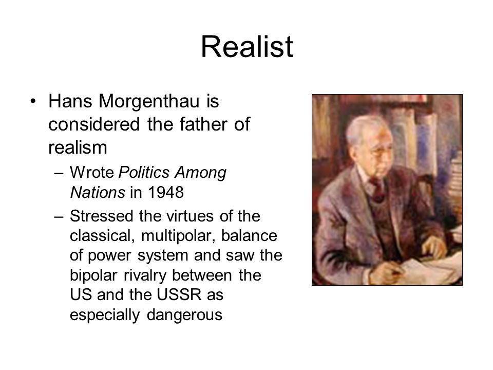 Realist Hans Morgenthau is considered the father of realism –Wrote Politics Among Nations in 1948 –Stressed the virtues of the classical, multipolar,