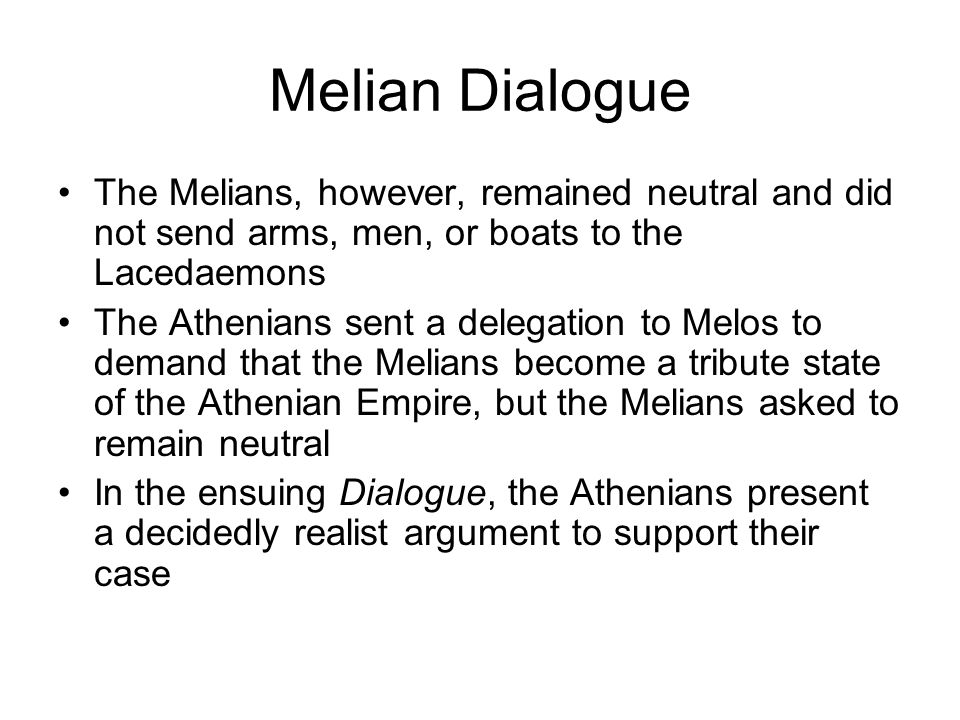 Melian Dialogue The Melians, however, remained neutral and did not send arms, men, or boats to the Lacedaemons The Athenians sent a delegation to Melo