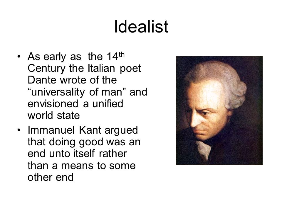 "Idealist As early as the 14 th Century the Italian poet Dante wrote of the ""universality of man"" and envisioned a unified world state Immanuel Kant ar"