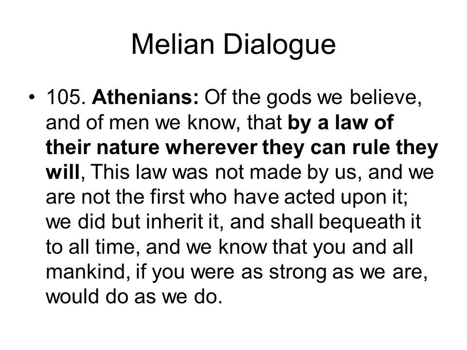 Melian Dialogue 105. Athenians: Of the gods we believe, and of men we know, that by a law of their nature wherever they can rule they will, This law w