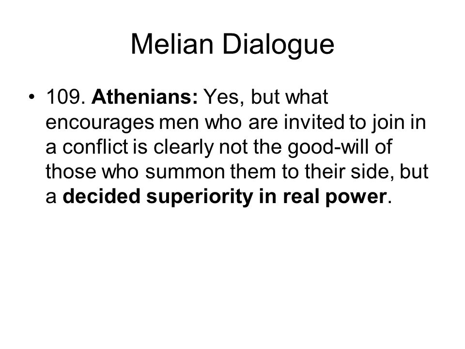 Melian Dialogue 109. Athenians: Yes, but what encourages men who are invited to join in a conflict is clearly not the good-will of those who summon th