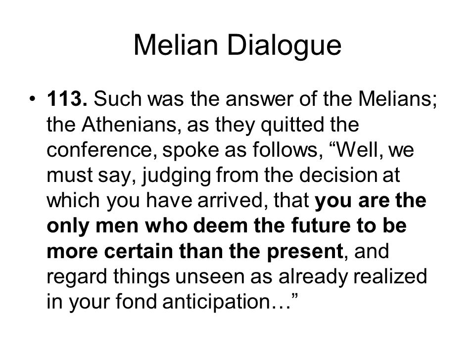 "Melian Dialogue 113. Such was the answer of the Melians; the Athenians, as they quitted the conference, spoke as follows, ""Well, we must say, judging"