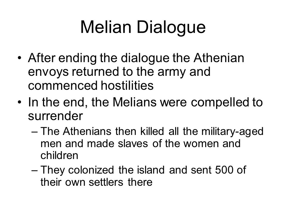 Melian Dialogue After ending the dialogue the Athenian envoys returned to the army and commenced hostilities In the end, the Melians were compelled to