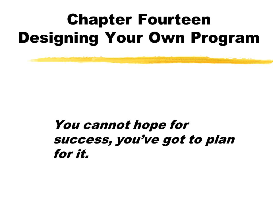 Chapter Fourteen Designing Your Own Program You cannot hope for success, you've got to plan for it.