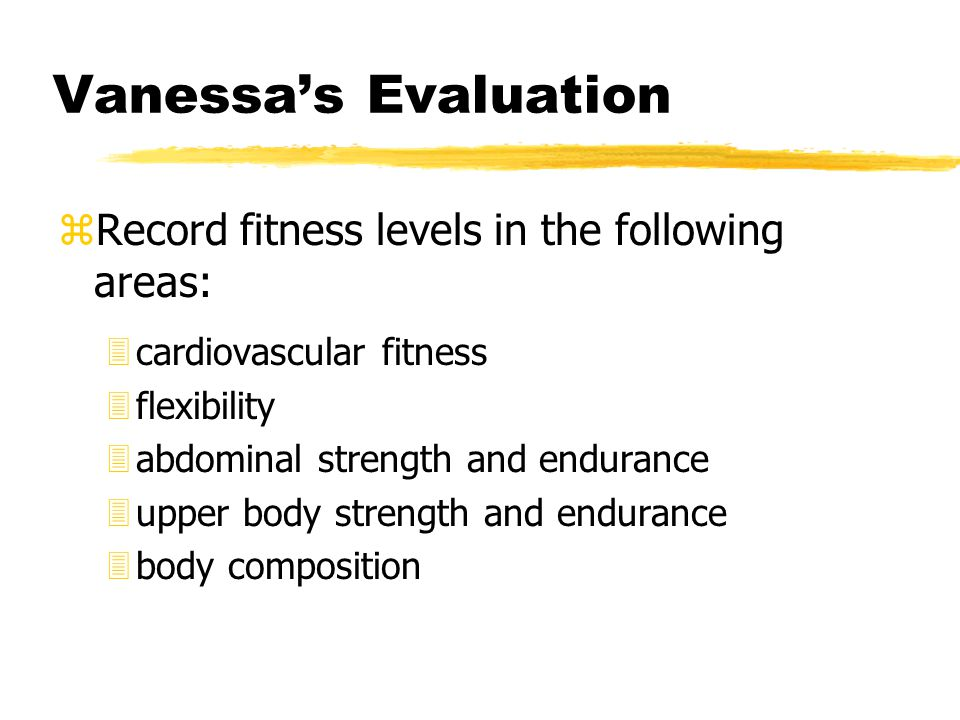 Vanessa's Evaluation zRecord fitness levels in the following areas: 3cardiovascular fitness 3flexibility 3abdominal strength and endurance 3upper body strength and endurance 3body composition