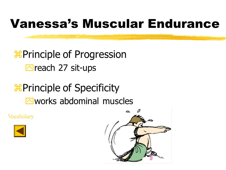 Vanessa's Muscular Endurance zPrinciple of Progression yreach 27 sit-ups zPrinciple of Specificity yworks abdominal muscles Vocabulary