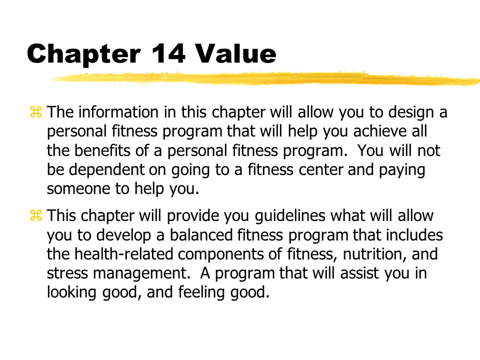 Chapter 14 Value zThe information in this chapter will allow you to design a personal fitness program that will help you achieve all the benefits of a personal fitness program.