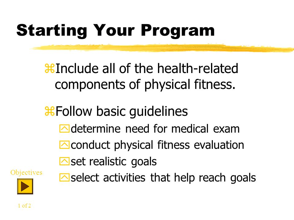 Starting Your Program zInclude all of the health-related components of physical fitness.