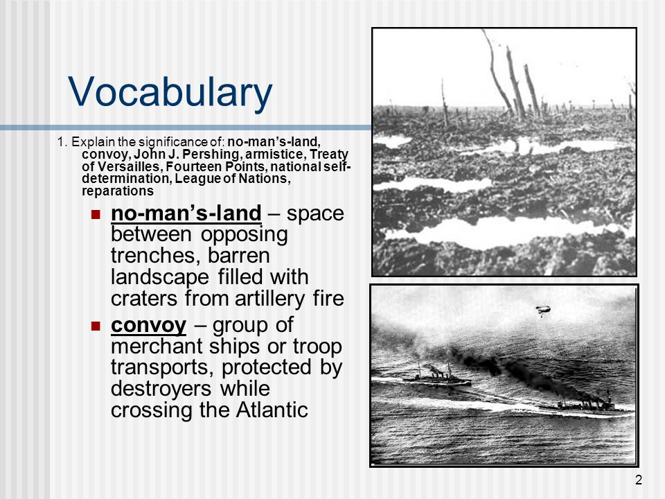 2 Vocabulary 1. Explain the significance of: no-man's-land, convoy, John J. Pershing, armistice, Treaty of Versailles, Fourteen Points, national self-