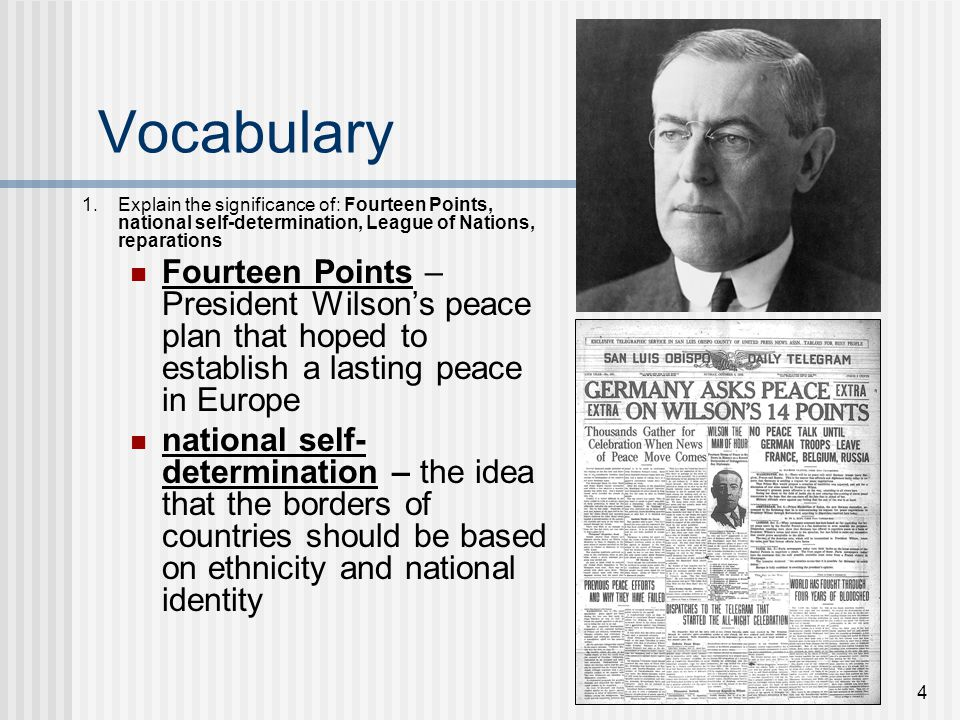 4 Vocabulary 1.Explain the significance of: Fourteen Points, national self-determination, League of Nations, reparations Fourteen Points – President W