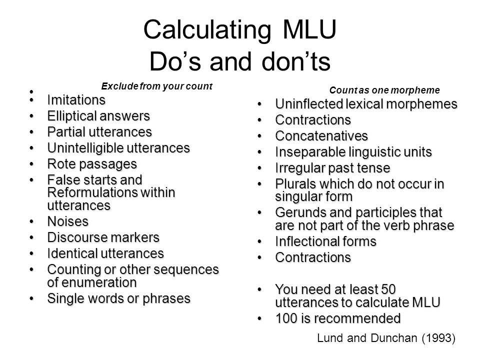 Calculating MLU Do's and don'ts Exclude from your count ImitationsImitations Elliptical answersElliptical answers Partial utterancesPartial utterances Unintelligible utterancesUnintelligible utterances Rote passagesRote passages False starts and Reformulations within utterancesFalse starts and Reformulations within utterances NoisesNoises Discourse markersDiscourse markers Identical utterancesIdentical utterances Counting or other sequences of enumerationCounting or other sequences of enumeration Single words or phrasesSingle words or phrases Lund and Dunchan (1993) Count as one morpheme Uninflected lexical morphemesUninflected lexical morphemes ContractionsContractions ConcatenativesConcatenatives Inseparable linguistic unitsInseparable linguistic units Irregular past tenseIrregular past tense Plurals which do not occur in singular formPlurals which do not occur in singular form Gerunds and participles that are not part of the verb phraseGerunds and participles that are not part of the verb phrase Inflectional formsInflectional forms ContractionsContractions You need at least 50 utterances to calculate MLUYou need at least 50 utterances to calculate MLU 100 is recommended100 is recommended