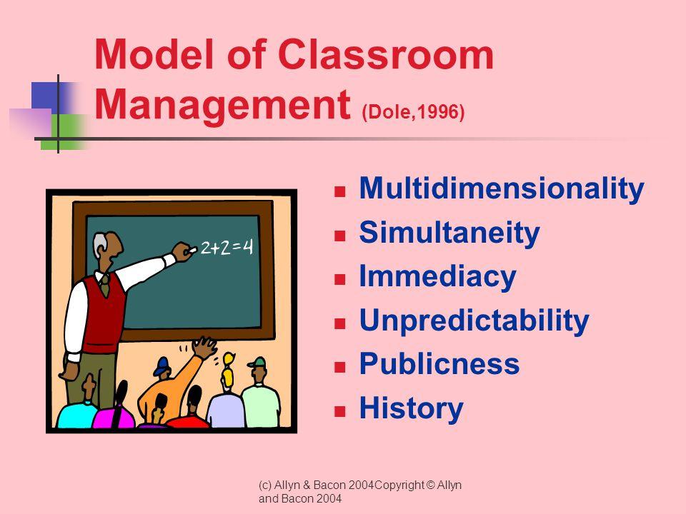 (c) Allyn & Bacon 2004Copyright © Allyn and Bacon 2004 Model of Classroom Management (Dole,1996) Multidimensionality Simultaneity Immediacy Unpredictability Publicness History