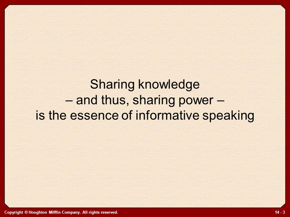 Copyright © Houghton Mifflin Company. All rights reserved.14 - 3 Sharing knowledge – and thus, sharing power – is the essence of informative speaking