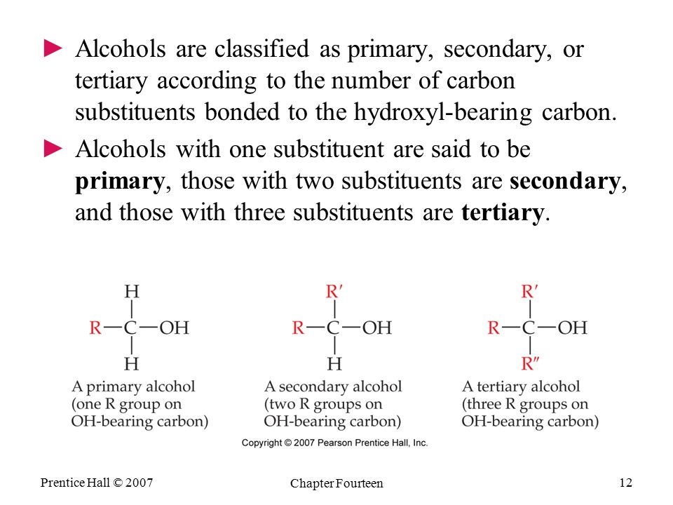 Prentice Hall © 2007 Chapter Fourteen 12 ►Alcohols are classified as primary, secondary, or tertiary according to the number of carbon substituents bo