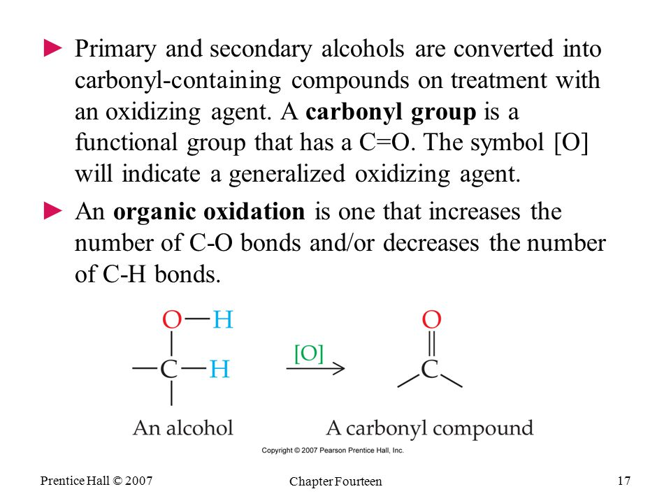 Prentice Hall © 2007 Chapter Fourteen 17 ►Primary and secondary alcohols are converted into carbonyl-containing compounds on treatment with an oxidizi