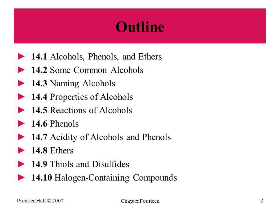 Prentice Hall © 2007 Chapter Fourteen 2 Outline ►14.1 Alcohols, Phenols, and Ethers ►14.2 Some Common Alcohols ►14.3 Naming Alcohols ►14.4 Properties