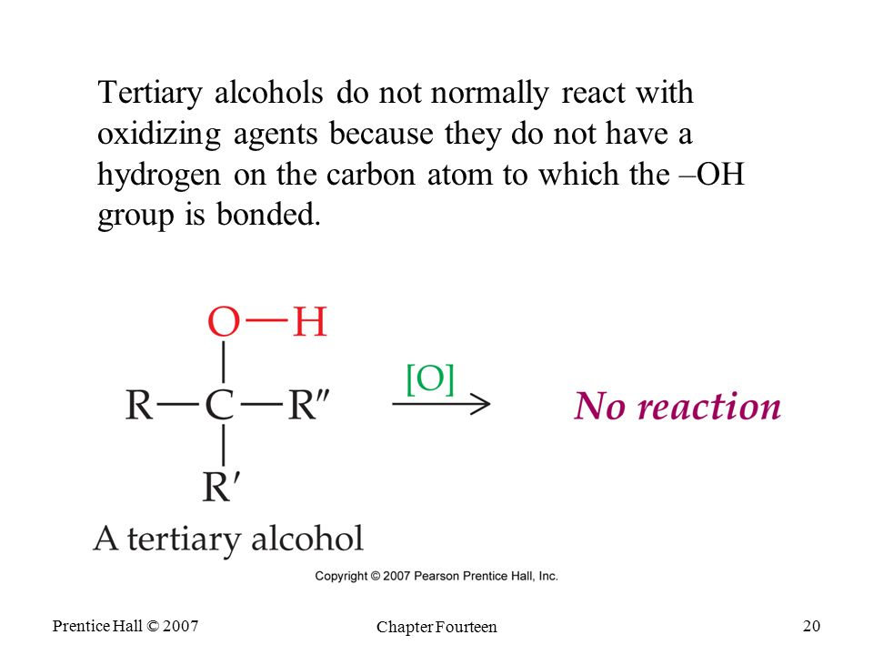 Prentice Hall © 2007 Chapter Fourteen 20 Tertiary alcohols do not normally react with oxidizing agents because they do not have a hydrogen on the carb