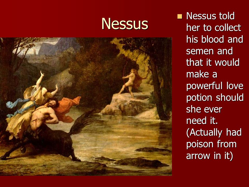 Nessus Nessus told her to collect his blood and semen and that it would make a powerful love potion should she ever need it. (Actually had poison from