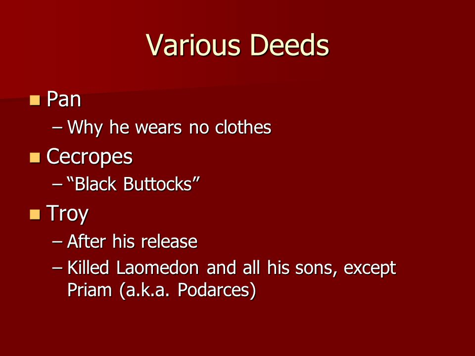 "Various Deeds Pan Pan –Why he wears no clothes Cecropes Cecropes –""Black Buttocks"" Troy Troy –After his release –Killed Laomedon and all his sons, exc"