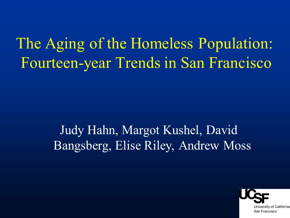 The Aging of the Homeless Population: Fourteen-year Trends in San Francisco Judy Hahn, Margot Kushel, David Bangsberg, Elise Riley, Andrew Moss