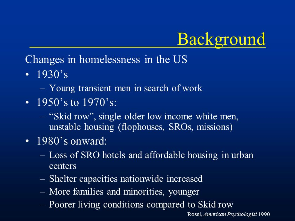 Background In San Francisco, Continued decline in the number of low cost housing and SRO units in the 1990s –Units lost due to earthquakes, fires and gentrification The response to homelessness –Establishment of emergency shelters and soup kitchens and large shelters with services (1980s) –Policing programs (mid 1990s) –Supportive housing (some late 1990s, most starting 2004), leveraging Federal $ Ilene Lelchuk, San Francisco Chronicle September 7, 2003.