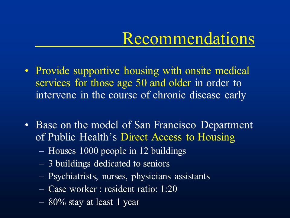 Recommendations Provide supportive housing with onsite medical services for those age 50 and older in order to intervene in the course of chronic disease early Base on the model of San Francisco Department of Public Health's Direct Access to Housing –Houses 1000 people in 12 buildings –3 buildings dedicated to seniors –Psychiatrists, nurses, physicians assistants –Case worker : resident ratio: 1:20 –80% stay at least 1 year