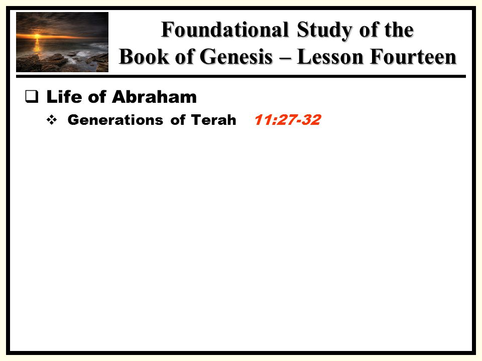 SSS Foundational Study of the Book of Genesis – Lesson Fourteen  Life of Abraham  Generations of Terah 11:27-32 Abram moves to Canaan 12:1-9 Leaves Ur Promises – Land, Seed, Nation Abram Lies to Pharaoh 12:10-20 Famine in the Land Sarah is my Sister Pharaoh took Her – Household Plagued Abram Admonished – Driven from Egypt Abram & Lot Separate 13:1-18 Lot chooses Plains around Sodom