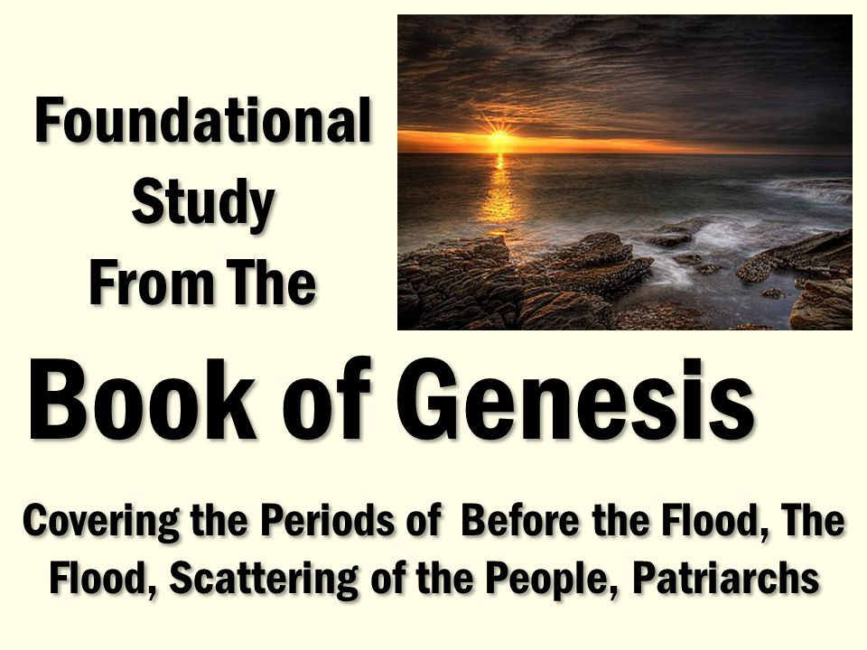 Covering the Periods of Before the Flood, The Flood, Scattering of the People, Patriarchs Foundational Study From The Foundational Study From The Book