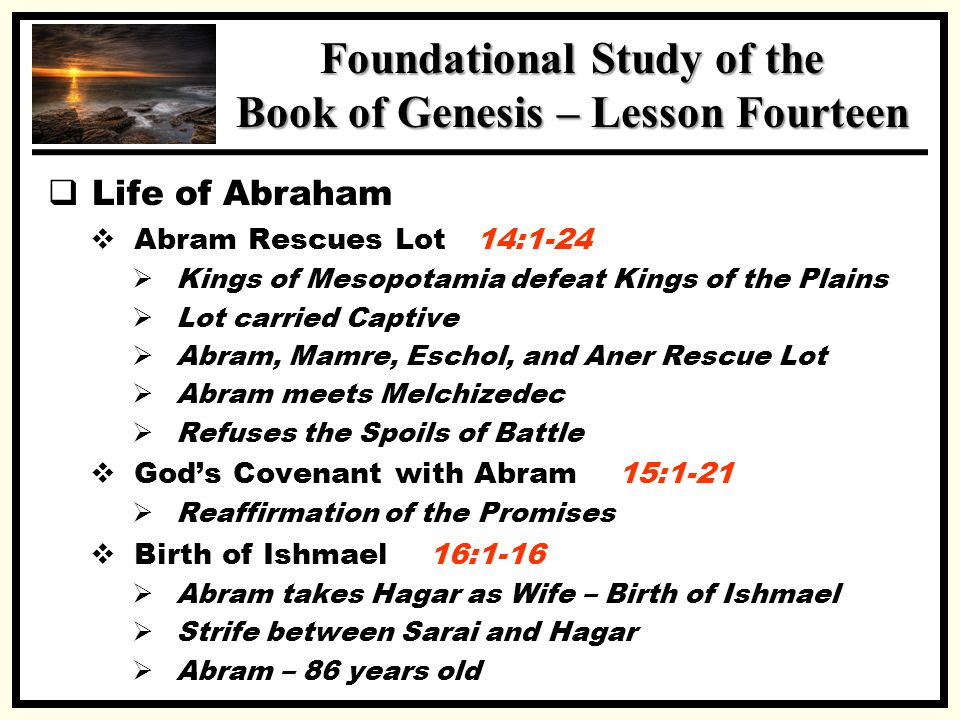 SSS Foundational Study of the Book of Genesis – Lesson Fourteen  Life of Abraham  Abram Rescues Lot 14:1-24  Kings of Mesopotamia defeat Kings of t