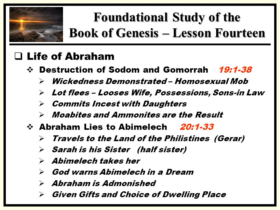 SSS Foundational Study of the Book of Genesis – Lesson Fourteen  Life of Abraham  Destruction of Sodom and Gomorrah 19:1-38  Wickedness Demonstrated – Homosexual Mob  Lot flees – Looses Wife, Possessions, Sons-in Law  Commits Incest with Daughters  Moabites and Ammonites are the Result  Abraham Lies to Abimelech 20:1-33  Travels to the Land of the Philistines (Gerar)  Sarah is his Sister (half sister)  Abimelech takes her  God warns Abimelech in a Dream  Abraham is Admonished  Given Gifts and Choice of Dwelling Place