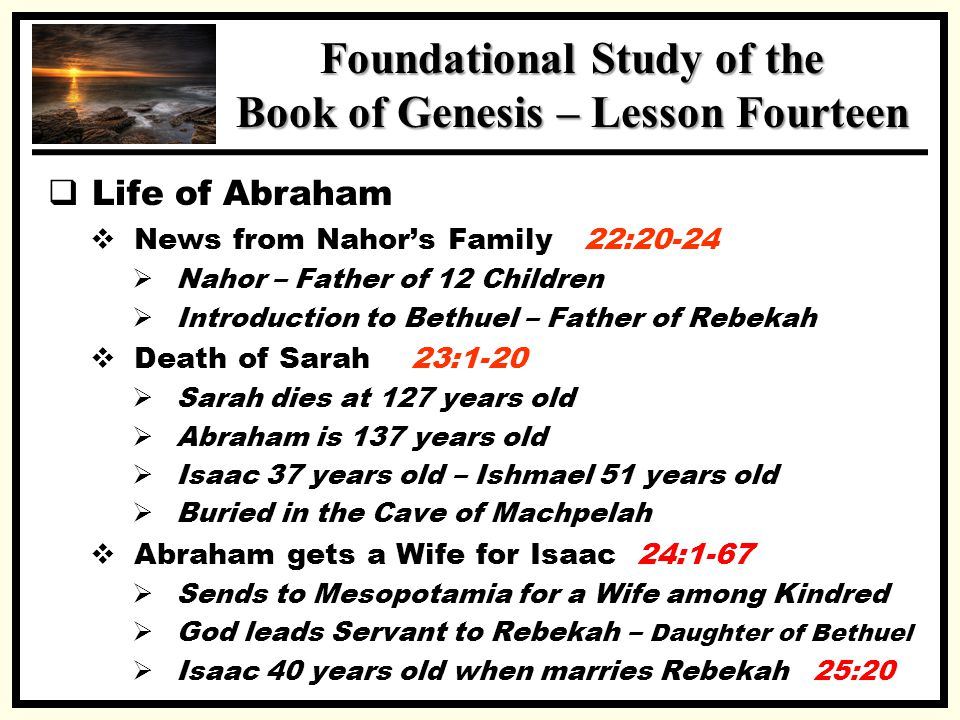 SSS Foundational Study of the Book of Genesis – Lesson Fourteen  Life of Abraham  News from Nahor's Family 22:20-24  Nahor – Father of 12 Children  Introduction to Bethuel – Father of Rebekah  Death of Sarah 23:1-20  Sarah dies at 127 years old  Abraham is 137 years old  Isaac 37 years old – Ishmael 51 years old  Buried in the Cave of Machpelah  Abraham gets a Wife for Isaac 24:1-67  Sends to Mesopotamia for a Wife among Kindred  God leads Servant to Rebekah – Daughter of Bethuel  Isaac 40 years old when marries Rebekah 25:20