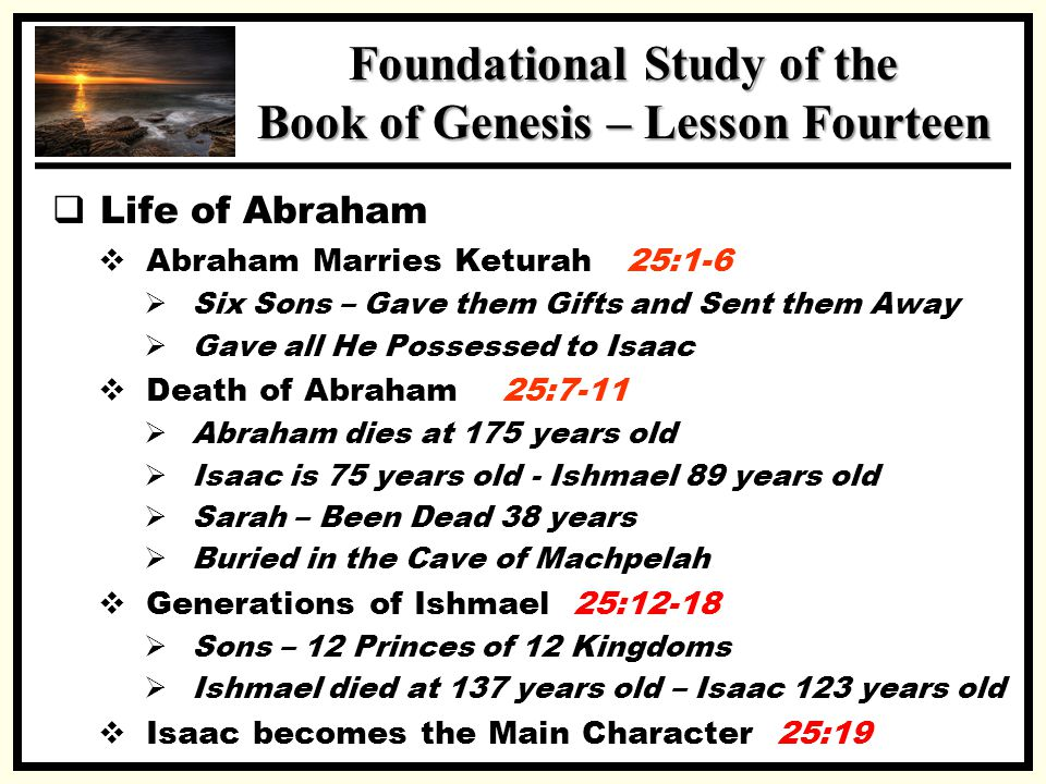SSS Foundational Study of the Book of Genesis – Lesson Fourteen  Life of Abraham  Abraham Marries Keturah 25:1-6  Six Sons – Gave them Gifts and Sent them Away  Gave all He Possessed to Isaac  Death of Abraham 25:7-11  Abraham dies at 175 years old  Isaac is 75 years old - Ishmael 89 years old  Sarah – Been Dead 38 years  Buried in the Cave of Machpelah  Generations of Ishmael 25:12-18  Sons – 12 Princes of 12 Kingdoms  Ishmael died at 137 years old – Isaac 123 years old  Isaac becomes the Main Character 25:19