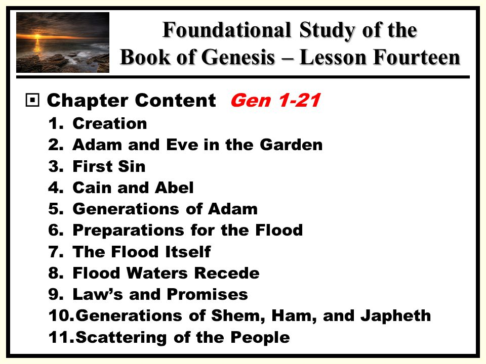 SSS Foundational Study of the Book of Genesis – Lesson Fourteen  Chapter Content Gen 1-21 1.Creation 2.Adam and Eve in the Garden 3.First Sin 4.Cain and Abel 5.Generations of Adam 6.Preparations for the Flood 7.The Flood Itself 8.Flood Waters Recede 9.Law's and Promises 10.Generations of Shem, Ham, and Japheth 11.Scattering of the People