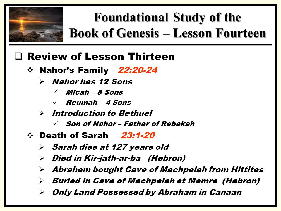 SSS Foundational Study of the Book of Genesis – Lesson Fourteen  Review of Lesson Thirteen  Nahor's Family 22:20-24  Nahor has 12 Sons Micah – 8 Sons Reumah – 4 Sons  Introduction to Bethuel Son of Nahor – Father of Rebekah  Death of Sarah 23:1-20  Sarah dies at 127 years old  Died in Kir-jath-ar-ba (Hebron)  Abraham bought Cave of Machpelah from Hittites  Buried in Cave of Machpelah at Mamre (Hebron)  Only Land Possessed by Abraham in Canaan