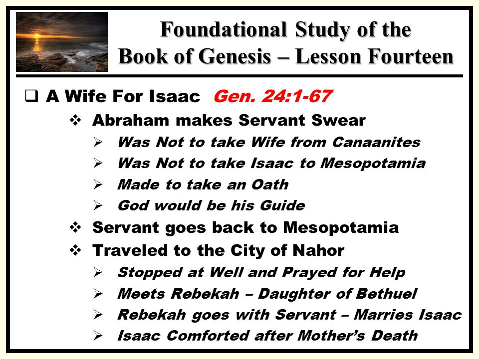SSS Foundational Study of the Book of Genesis – Lesson Fourteen  A Wife For Isaac Gen. 24:1-67  Abraham makes Servant Swear  Was Not to take Wife f