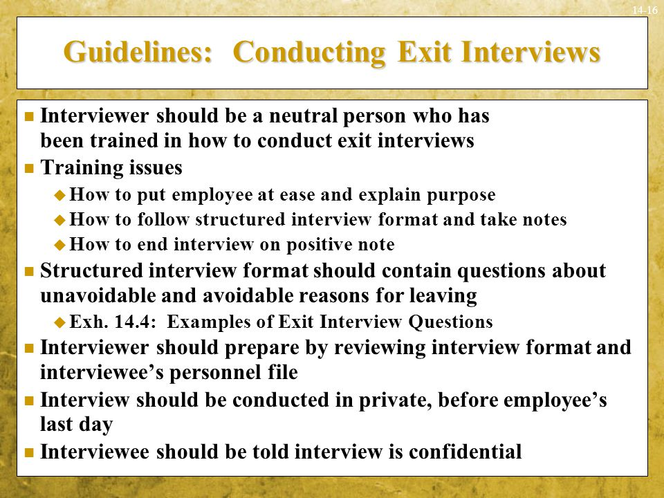 14-16 Interviewer should be a neutral person who has been trained in how to conduct exit interviews Training issues  How to put employee at ease and