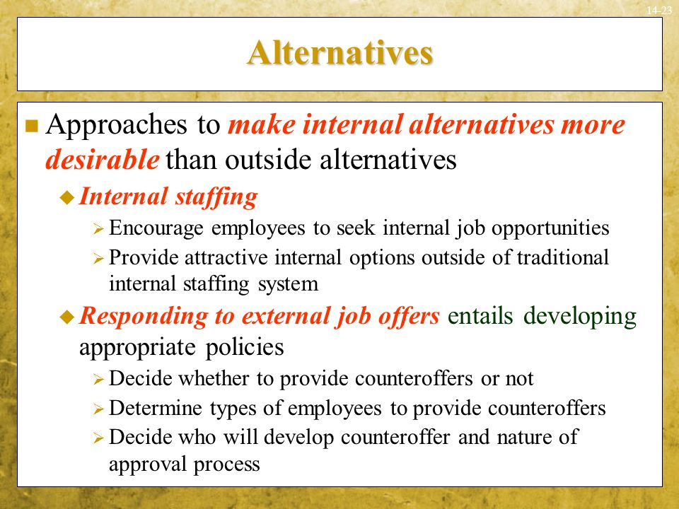14-23Alternatives Approaches to make internal alternatives more desirable than outside alternatives  Internal staffing  Encourage employees to seek
