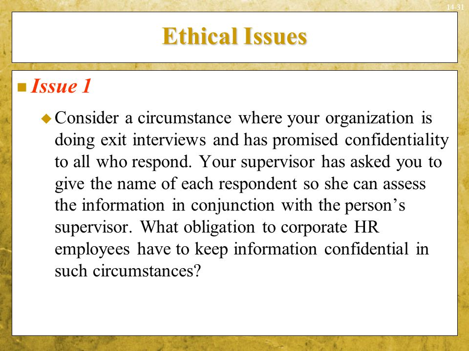 14-31 Ethical Issues Issue 1  Consider a circumstance where your organization is doing exit interviews and has promised confidentiality to all who re