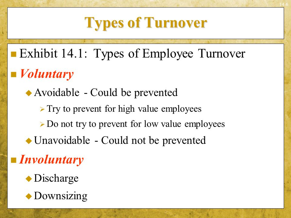 14-17 Measurement of Turnover: Costs and Benefits Costs and benefits can be estimated for each of the three turnover types Types of costs  Financial  Nonfinancial Some costs and benefits can be estimated financially Nonfinancial costs and benefits may outweigh financial ones in importance and impact